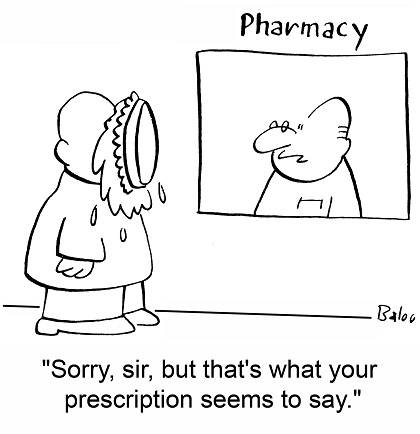 """""""Sorry, sir, but that's what your prescription seems to say."""""""