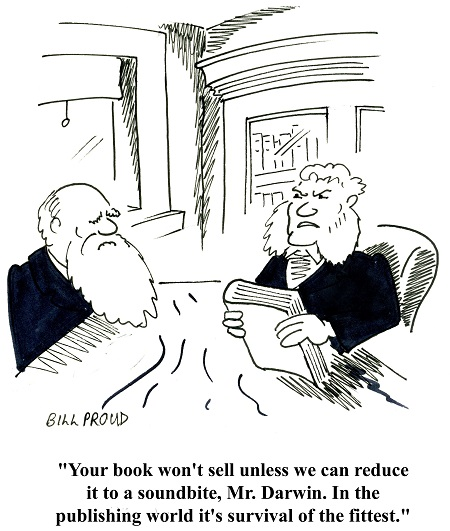 """""""Your book won't sell unless we can reduce it to a soundbite, Mr. Darwin. In the publishing world it's survival of the fittest."""""""